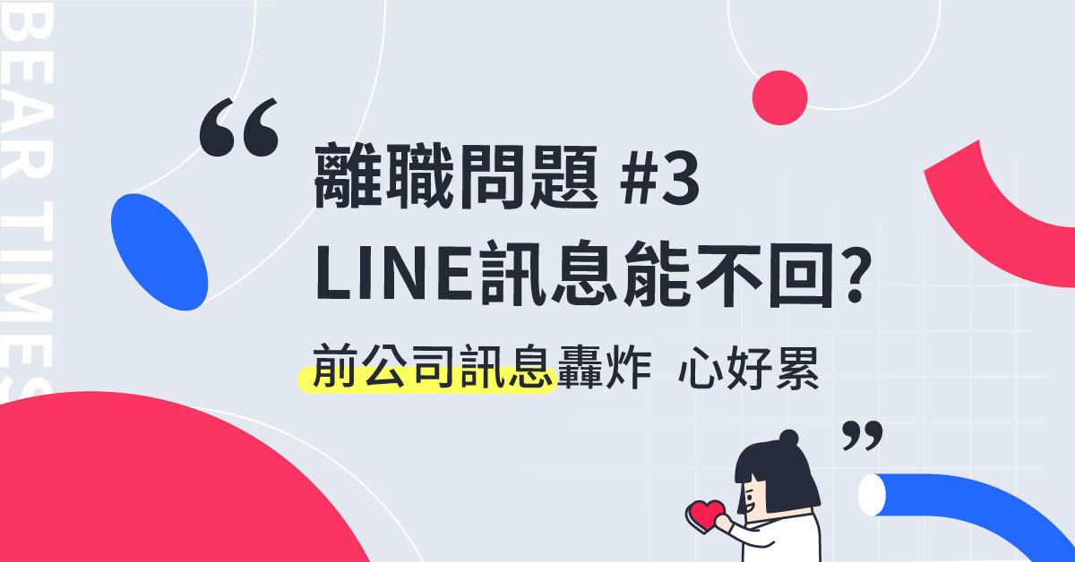 【回覆讀者】離職後,前公司ㄧ直傳LINE訊息問事情,我可以不回覆嗎?